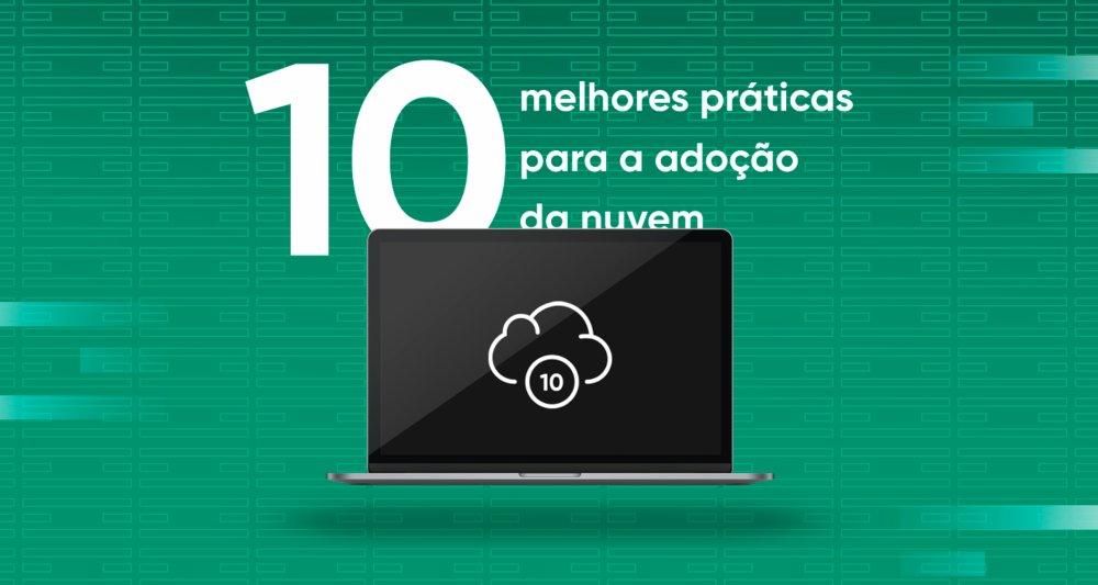 10 melhores práticas para a adoção da Nuvem.